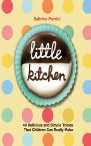 Little Kitchen - 40 Delicious and Simple Things That Children Can Really Make ebook by Sabrina Parrini