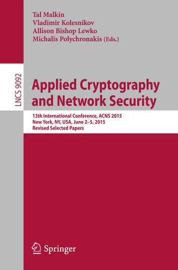 Applied Cryptography and Network Security - 13th International Conference, ACNS 2015, New York, NY, USA, June 2-5, 2015, Revised Selected Papers ebook by