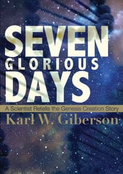 Seven Glorious Days - A Scientist Retells the Genesis Creation Story ebook by Karl W. Giberson