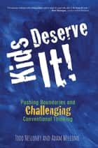 Kids Deserve It - Pushing Boundaries and Challenging Conventional Thinking ebook by Todd Nesloney, Adam Welcome