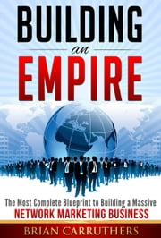 Building an Empire: The Most Complete Blueprint to Building a Massive Network Marketing Business ebook by Brian Carruthers