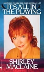 It's All In The Playing ebook by Shirley Maclaine