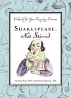 Shakespeare, Not Stirred - Cocktails for Your Everyday Dramas ebook by Caroline Bicks, Michelle Ephraim