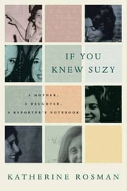 If You Knew Suzy - A Mother, a Daughter, a Reporter's Notebook ebook by Katherine Rosman