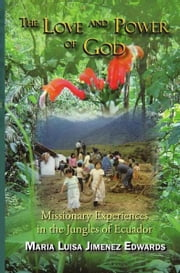The Love and Power of God - Missionary Experiences in the Jungles of Ecuador ebook by Maria Luisa Jimenez Edwards