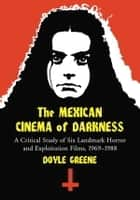 The Mexican Cinema of Darkness - A Critical Study of Six Landmark Horror and Exploitation Films, 1969-1988 ebook by Doyle Greene