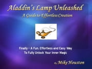 Aladdin's Lamp Unleashed A Guide To Effortless Creation ebook by Houston, Michael