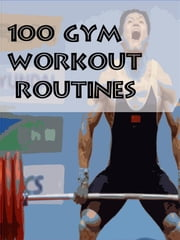 100 Gym Workout Routines ebook by Muscle Trainer