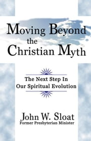 Moving Beyond the Christian Myth: The Next Step in Our Spiritual Evolution ebook by John W. Sloat