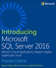 Introducing Microsoft SQL Server 2016 - Mission-Critical Applications, Deeper Insights, Hyperscale Cloud, Preview 2 ebook by Stacia Varga,Denny Cherry,Joseph D'Antoni