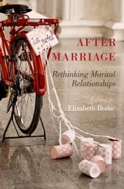 After Marriage: Rethinking Marital Relationships ebook by Elizabeth Brake