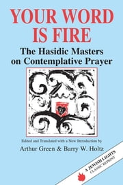 Your Word Is Fire - The Hasidic Masters on Contemplative Prayer ebook by Dr. Arthur Green,Barry W. Holtz