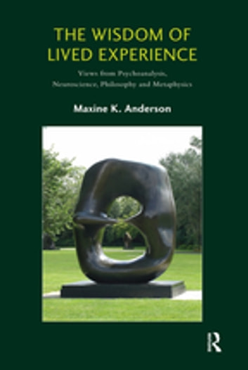 The Wisdom of Lived Experience - Views from Psychoanalysis, Neuroscience, Philosophy and Metaphysics ebook by Maxine K. Anderson