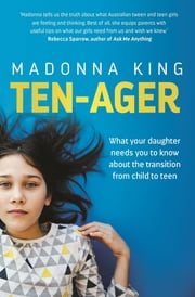 Ten-ager - What your daughter needs you to know about the transition from child to teen ebook by Madonna King