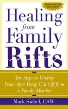 Healing From Family Rifts : Ten Steps to Finding Peace After Being Cut Off From a Family Member - Ten Steps to Finding Peace After Being Cut Off From a Family Member ebook by Mark Sichel