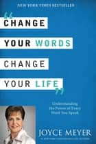 Change Your Words, Change Your Life - Understanding the Power of Every Word You Speak ebook by Joyce Meyer