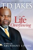 Life Overflowing, 6-in-1 - 6 Pillars for Abundant Living ebook by T.D. Jakes
