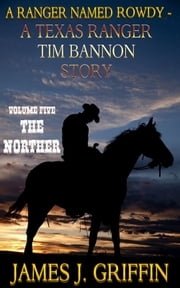 A Ranger Named Rowdy - A Texas Ranger Tim Bannon Story - Volume 5 - The Norther ebook by James J. Griffin