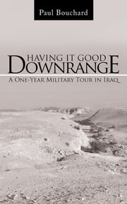 Having It Good Downrange - A One-Year Military Tour in Iraq ebook by Paul Bouchard