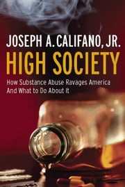 High Society - How Substance Abuse Ravages America and What to Do About It ebook by Joseph A. Califano Jr.