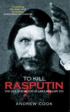 To Kill Rasputin ebook by Andrew Cook