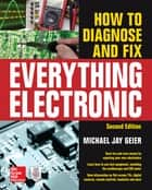 How to Diagnose and Fix Everything Electronic, Second Edition ebook by Michael Jay Geier