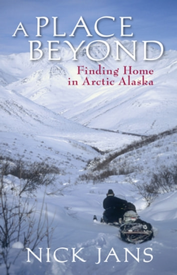 A Place Beyond - Finding Home in Arctic Alaska ebook by Nick Jans
