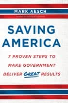 Saving America - 7 Proven Steps to Make Government Deliver Great Results ebook by Mark Aesch