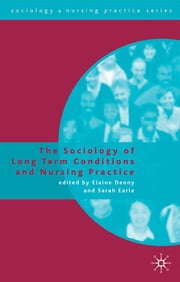 The Sociology of Long Term Conditions and Nursing Practice ebook by Dr Elaine Denny,Dr Sarah Earle