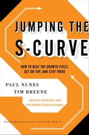 Jumping the S-Curve - How to Beat the Growth Cycle, Get on Top, and Stay There ebook by Tim Breene,Paul F. Nunes