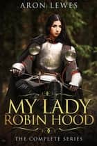 My Lady Robin Hood: The Complete Series ebook by Aron Lewes