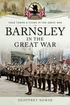 Barnsley in the Great War ebook by Geoffrey  Howse