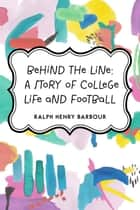 Behind the Line: A Story of College Life and Football ebook by Ralph Henry Barbour