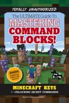 Ultimate Guide to Mastering Command Blocks! - Minecraft Keys to Unlocking Secret Commands 電子書 by Triumph Books, Triumph Books