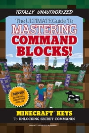 Ultimate Guide to Mastering Command Blocks! - Minecraft Keys to Unlocking Secret Commands ebook by Triumph Books,Triumph Books