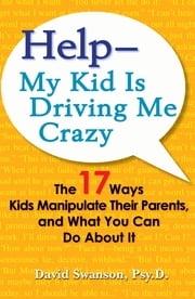 Help--My Kid is Driving Me Crazy - The 17 Ways Kids Manipulate Their Parents, and What You Can Do About It ebook by David Swanson