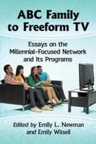 ABC Family to Freeform TV - Essays on the Millennial-Focused Network and Its Programs ebook by Emily L. Newman, Emily Witsell