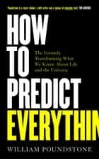 How to Predict Everything - The Formula Transforming What We Know About Life and the Universe ebook by William Poundstone