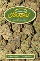 Marijuana Harvest - How to Maximize Quality and Yield in Your Cannabis Garden ebook by Ed Rosenthal, David Downs