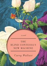 The Blind Contessa's New Machine - A Novel ebook by Carey Wallace