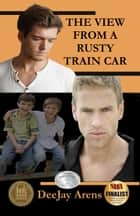 The View From A Rusty Train Car ebook by DeeJay Arens