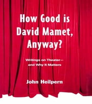 How Good is David Mamet, Anyway? - Writings on Theater--and Why It Matters ebook by John Heilpern