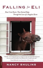 Falling for Eli - How I Lost Heart, Then Gained Hope Through the Love of a Singular Horse ebook by Nancy Shulins