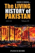The Living History of Pakistan (2011 - 2016): Volume III ebook by Inam R. Sehri