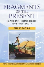 Fragments of the Present: Searching for Modernity in Vietnam's South ebook by Taylor, Philip