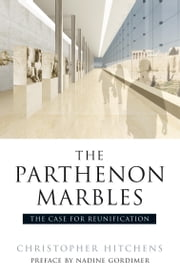 The Parthenon Marbles - The Case for Reunification ebook by Christopher Hitchens,Charalamabos Bouras,Robert Browning,Nadine Gordimer