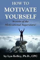 How to Motivate Yourself: Secrets of the Success Superstars! ebook by Lyn Kelley
