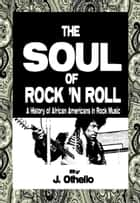 The Soul of Rock 'N Roll: A History of African Americans in Rock Music ebook by Jeffrey Othello