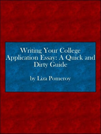 writing your college application essay a quick and dirty guide  writing your college application essay a quick and dirty guide ebook by lisa pomeroy