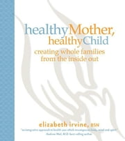 Healthy Mother, Healthy Child: Creating whole families from the inside out ebook by Elizabeth Irvine